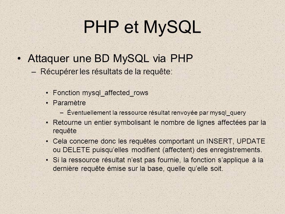 PHP et MySQL •Attaquer une BD MySQL via PHP –Récupérer les résultats de la requête: •Fonction mysql_affected_rows •Paramètre –Éventuellement la ressource résultat renvoyée par mysql_query •Retourne un entier symbolisant le nombre de lignes affectées par la requête •Cela concerne donc les requêtes comportant un INSERT, UPDATE ou DELETE puisqu'elles modifient (affectent) des enregistrements.