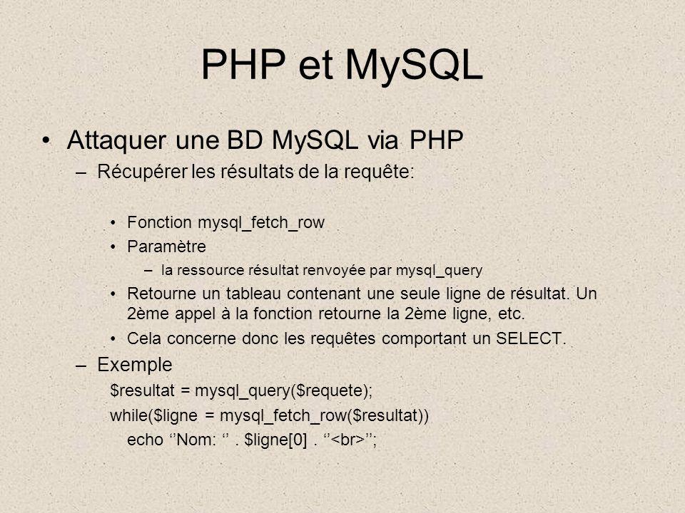 PHP et MySQL •Attaquer une BD MySQL via PHP –Récupérer les résultats de la requête: •Fonction mysql_fetch_row •Paramètre –la ressource résultat renvoyée par mysql_query •Retourne un tableau contenant une seule ligne de résultat.