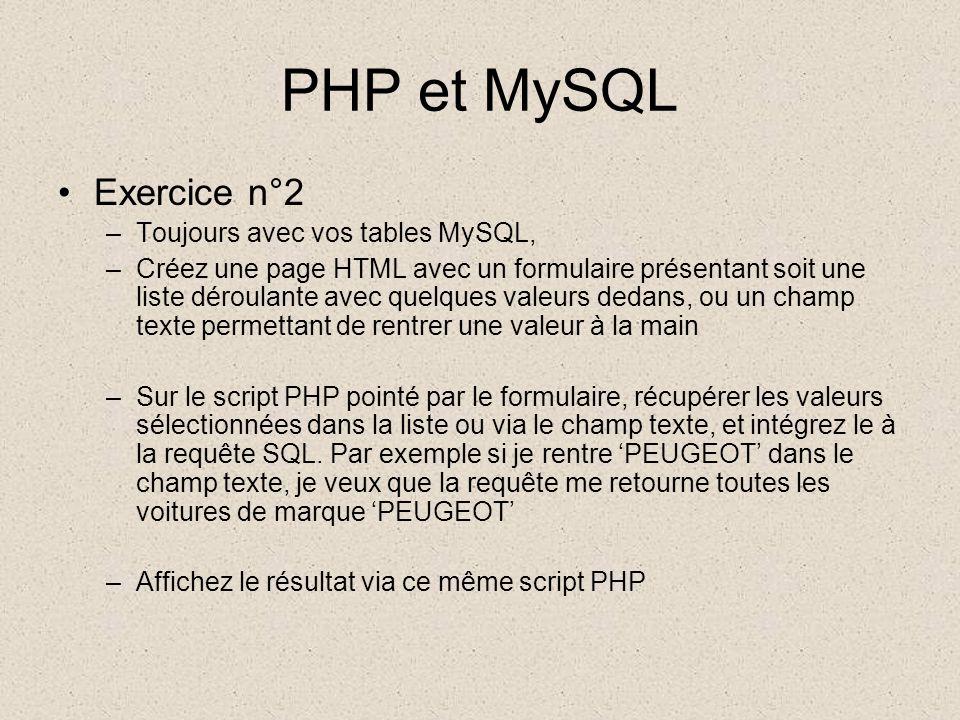 PHP et MySQL •Exercice n°2 –Toujours avec vos tables MySQL, –Créez une page HTML avec un formulaire présentant soit une liste déroulante avec quelques valeurs dedans, ou un champ texte permettant de rentrer une valeur à la main –Sur le script PHP pointé par le formulaire, récupérer les valeurs sélectionnées dans la liste ou via le champ texte, et intégrez le à la requête SQL.