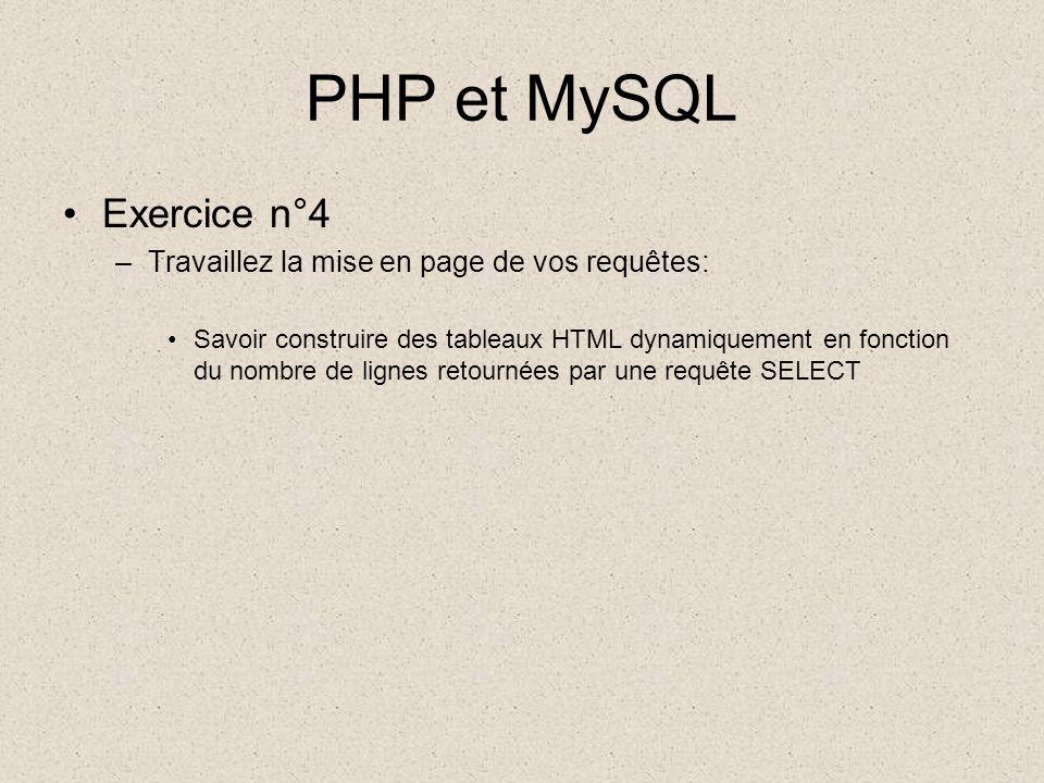 PHP et MySQL •Exercice n°4 –Travaillez la mise en page de vos requêtes: •Savoir construire des tableaux HTML dynamiquement en fonction du nombre de lignes retournées par une requête SELECT