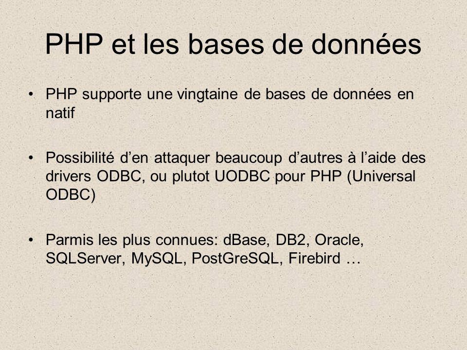 PHP et les bases de données •PHP supporte une vingtaine de bases de données en natif •Possibilité d'en attaquer beaucoup d'autres à l'aide des drivers ODBC, ou plutot UODBC pour PHP (Universal ODBC) •Parmis les plus connues: dBase, DB2, Oracle, SQLServer, MySQL, PostGreSQL, Firebird …