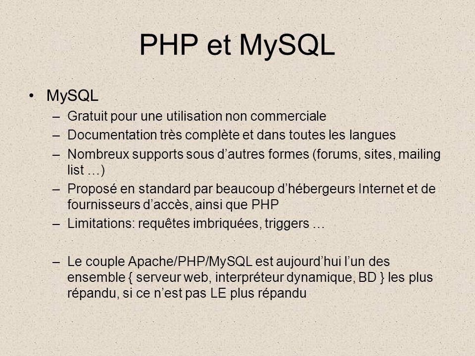 PHP et MySQL •MySQL –Gratuit pour une utilisation non commerciale –Documentation très complète et dans toutes les langues –Nombreux supports sous d'autres formes (forums, sites, mailing list …) –Proposé en standard par beaucoup d'hébergeurs Internet et de fournisseurs d'accès, ainsi que PHP –Limitations: requêtes imbriquées, triggers … –Le couple Apache/PHP/MySQL est aujourd'hui l'un des ensemble { serveur web, interpréteur dynamique, BD } les plus répandu, si ce n'est pas LE plus répandu