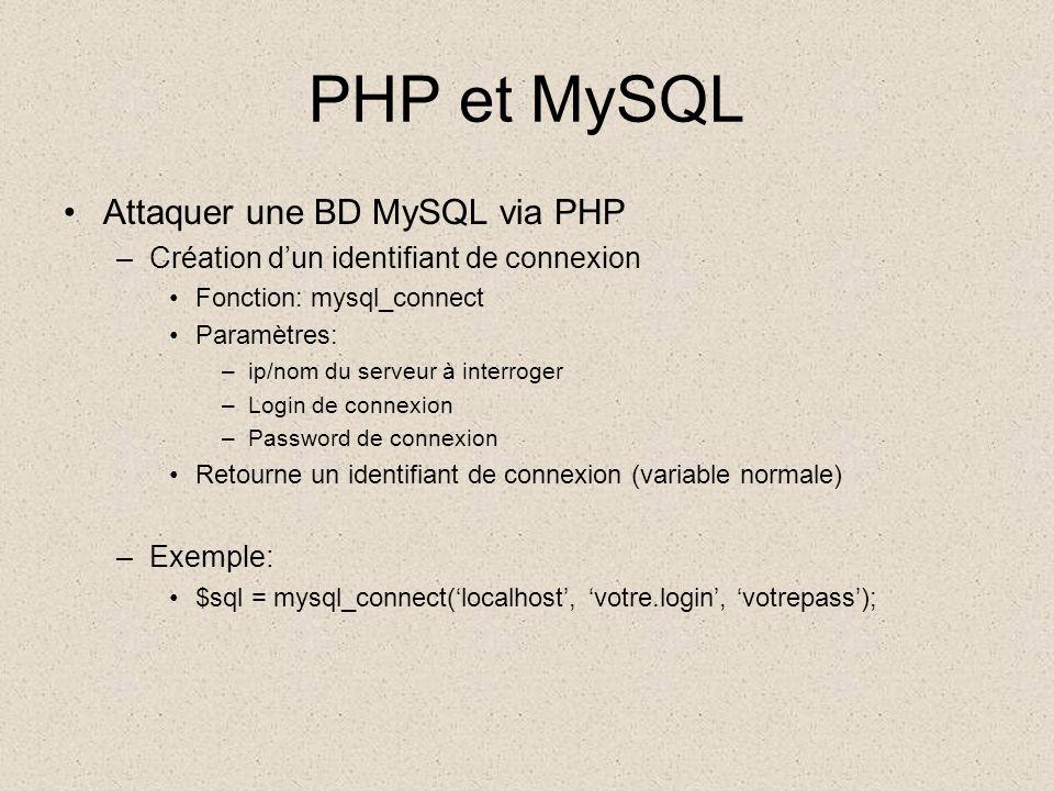 PHP et MySQL •Attaquer une BD MySQL via PHP –Création d'un identifiant de connexion •Fonction: mysql_connect •Paramètres: –ip/nom du serveur à interroger –Login de connexion –Password de connexion •Retourne un identifiant de connexion (variable normale) –Exemple: •$sql = mysql_connect('localhost', 'votre.login', 'votrepass');