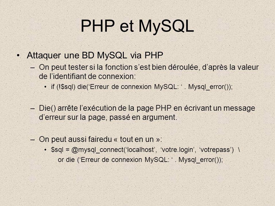 PHP et MySQL •Attaquer une BD MySQL via PHP –On peut tester si la fonction s'est bien déroulée, d'après la valeur de l'identifiant de connexion: •if (!$sql) die('Erreur de connexion MySQL: '.