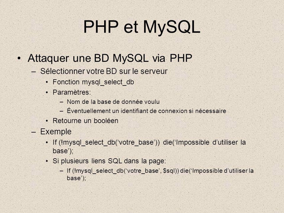 PHP et MySQL •Attaquer une BD MySQL via PHP –Sélectionner votre BD sur le serveur •Fonction mysql_select_db •Paramètres: –Nom de la base de donnée voulu –Éventuellement un identifiant de connexion si nécessaire •Retourne un booléen –Exemple •If (!mysql_select_db('votre_base')) die('Impossible d'utiliser la base'); •Si plusieurs liens SQL dans la page: –If (!mysql_select_db('votre_base', $sql)) die('Impossible d'utiliser la base');