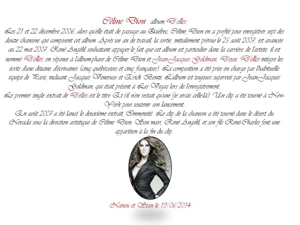 Céline Dion album D'elles Les 21 et 22 décembre 2006, alors qu elle était de passage au Québec, Céline Dion en a profité pour enregistrer sept des douze chansons qui composent cet album.