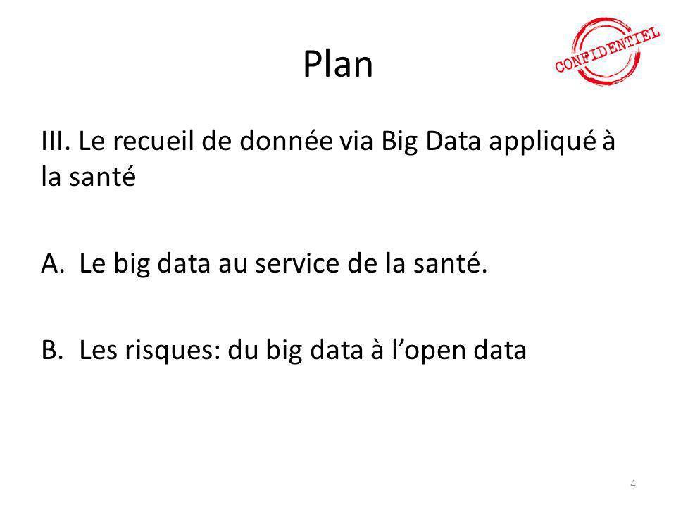 Plan III. Le recueil de donnée via Big Data appliqué à la santé A.Le big data au service de la santé. B.Les risques: du big data à l'open data 4