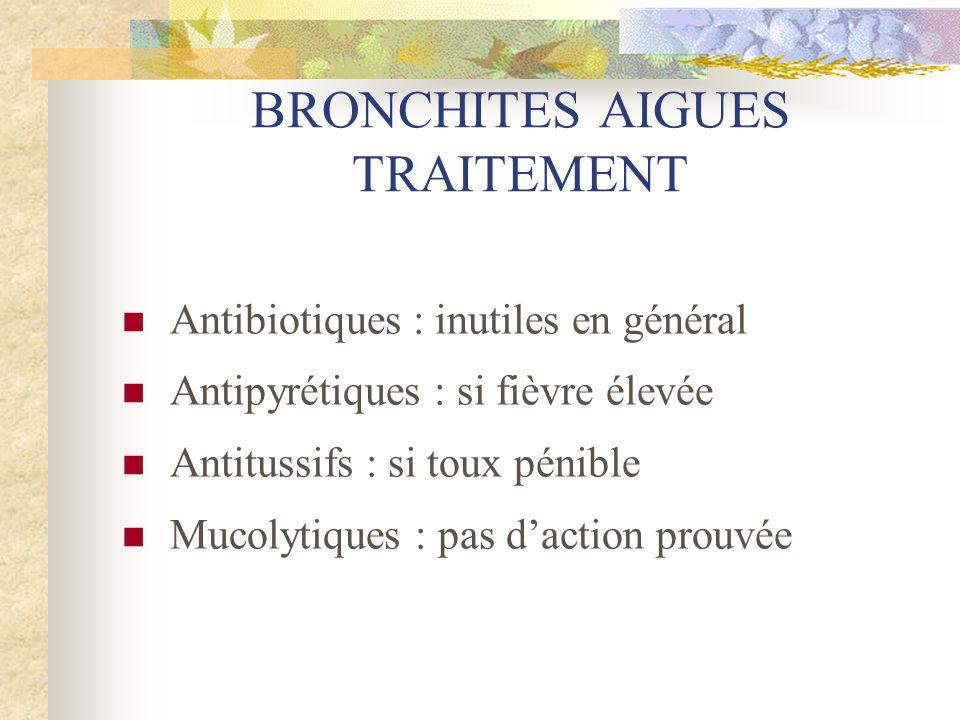 BRONCHITES AIGUES TRAITEMENT  Antibiotiques : inutiles en général  Antipyrétiques : si fièvre élevée  Antitussifs : si toux pénible  Mucolytiques