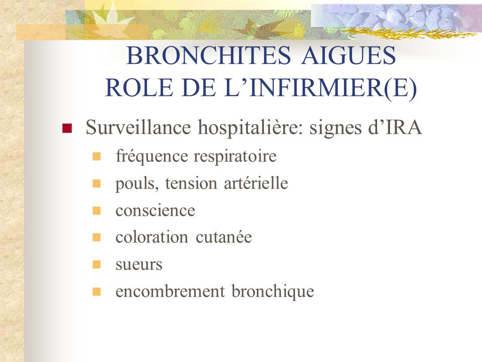 BRONCHITES AIGUES ROLE DE L'INFIRMIER(E)  Surveillance hospitalière: signes d'IRA  fréquence respiratoire  pouls, tension artérielle  conscience 