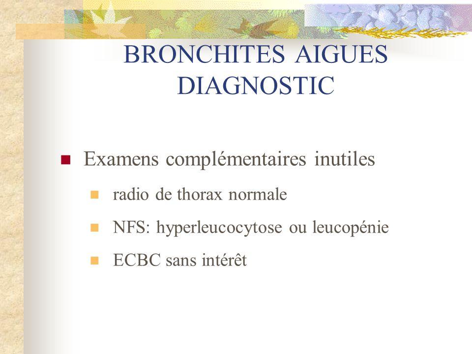 BRONCHITES AIGUES DIAGNOSTIC  Examens complémentaires inutiles  radio de thorax normale  NFS: hyperleucocytose ou leucopénie  ECBC sans intérêt