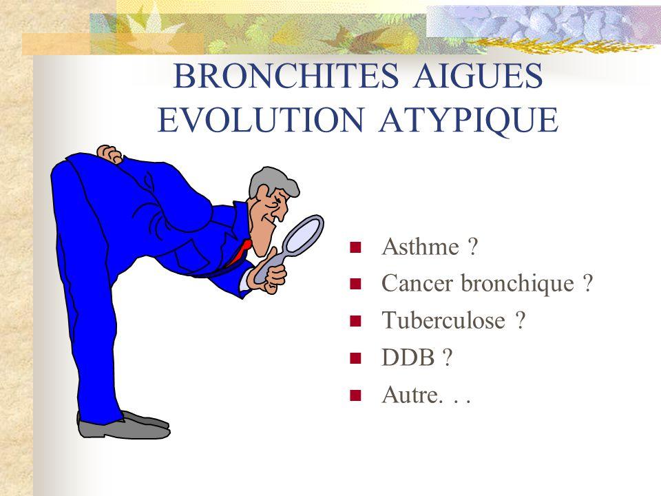 BRONCHITES AIGUES EVOLUTION ATYPIQUE  Asthme ?  Cancer bronchique ?  Tuberculose ?  DDB ?  Autre...