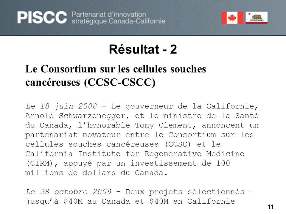 Résultat - 2 Le Consortium sur les cellules souches cancéreuses (CCSC-CSCC) Le 18 juin 2008 - Le gouverneur de la Californie, Arnold Schwarzenegger, et le ministre de la Santé du Canada, l'honorable Tony Clement, annoncent un partenariat novateur entre le Consortium sur les cellules souches cancéreuses (CCSC) et le California Institute for Regenerative Medicine (CIRM), appuyé par un investissement de 100 millions de dollars du Canada.