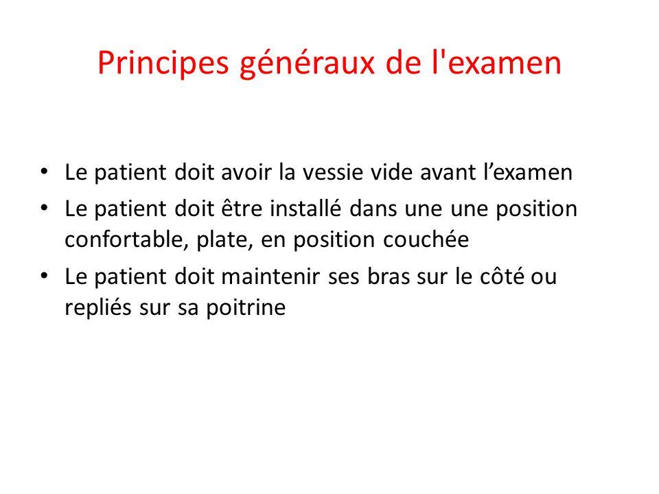 Principes généraux de l'examen • Le patient doit avoir la vessie vide avant l'examen • Le patient doit être installé dans une une position confortable