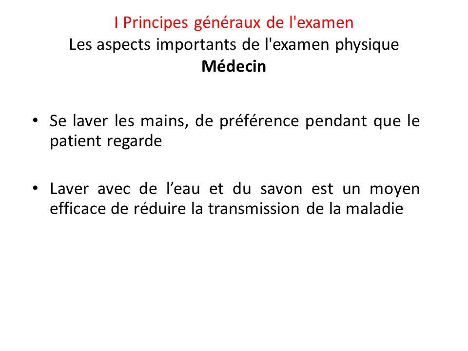 I Principes généraux de l'examen Les aspects importants de l'examen physique Médecin • Se laver les mains, de préférence pendant que le patient regard