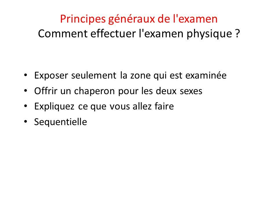 Principes généraux de l'examen Comment effectuer l'examen physique ? • Exposer seulement la zone qui est examinée • Offrir un chaperon pour les deux s