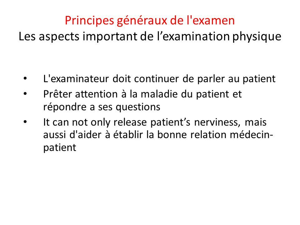 Principes généraux de l'examen Les aspects important de l'examination physique • L'examinateur doit continuer de parler au patient • Prêter attention