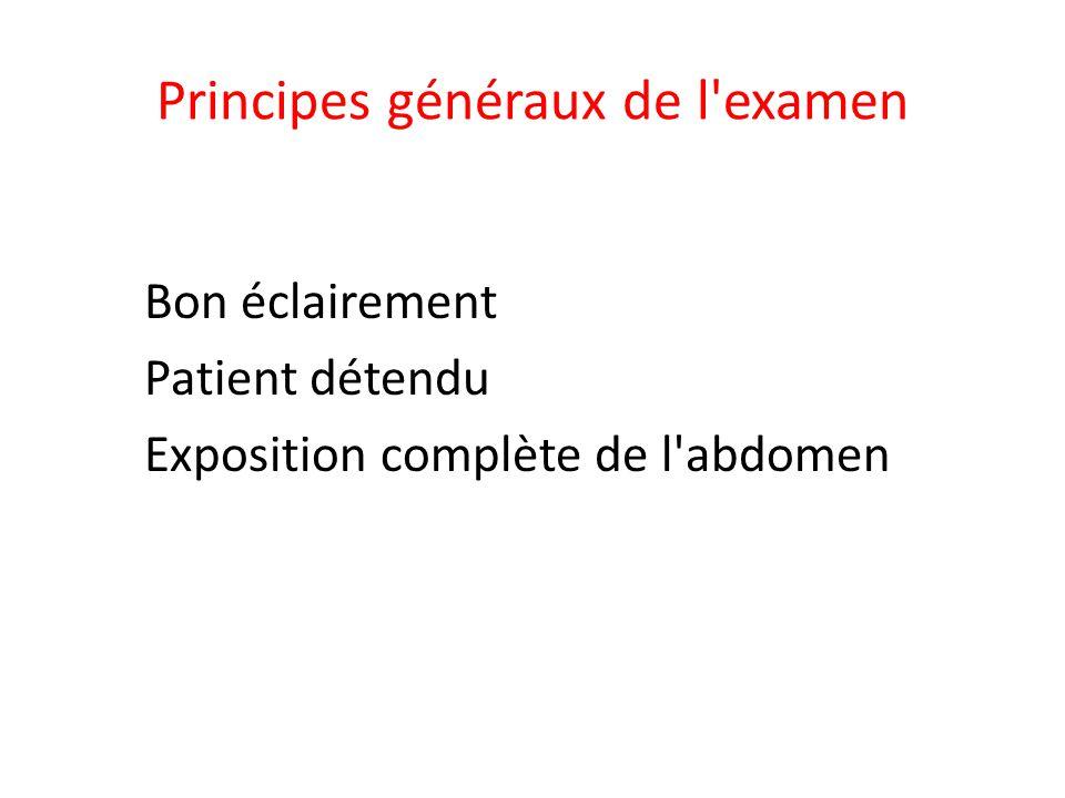 Principes généraux de l'examen Bon éclairement Patient détendu Exposition complète de l'abdomen