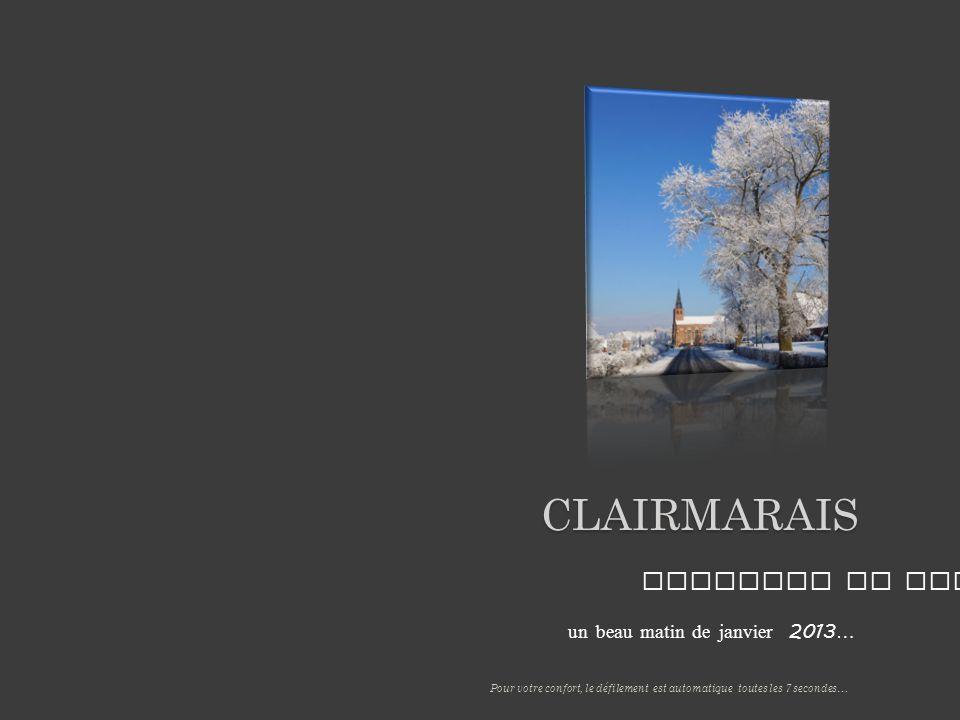 un beau matin de janvier 2013 … CLAIRMARAIS Paysages de neige Pour votre confort, le défilement est automatique toutes les 7 secondes…