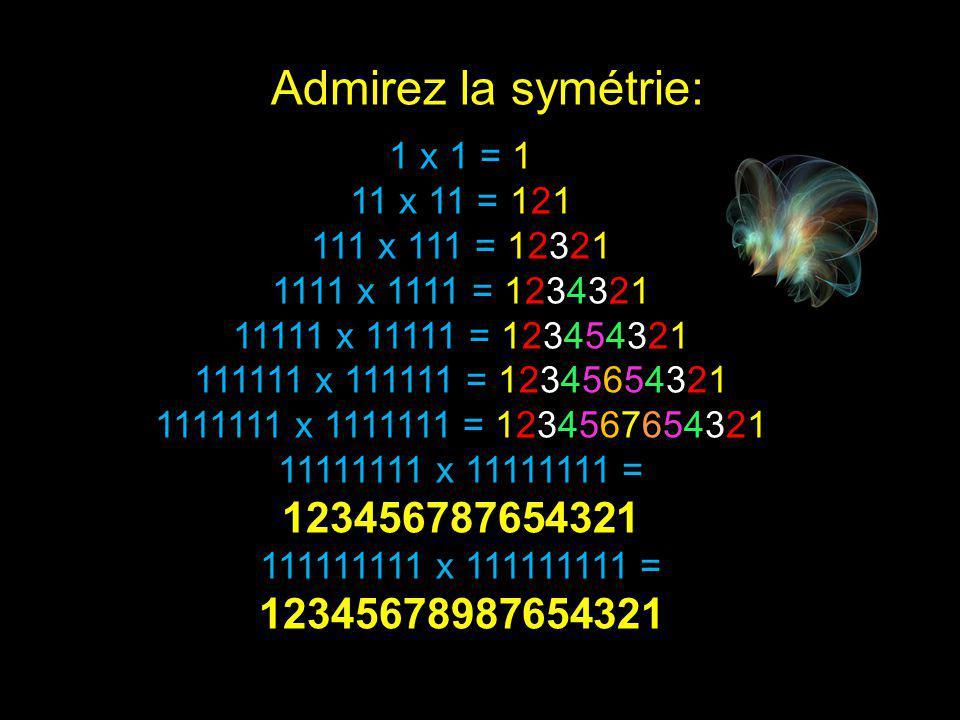 9 x 9 + 7 = 88 98 x 9 + 6 = 888 987 x 9 + 5 = 8888 9876 x 9 + 4 = 88888 98765 x 9 + 3 = 888888 987654 x 9 + 2 = 8888888 9876543 x 9 + 1 = 88888888 98765432 x 9 + 0 = 888888888 C'est pas mal Non?