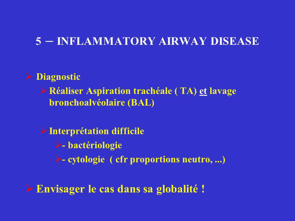 5 – INFLAMMATORY AIRWAY DISEASE  Diagnostic  Réaliser Aspiration trachéale ( TA) et lavage bronchoalvéolaire (BAL)  Interprétation difficile  - ba