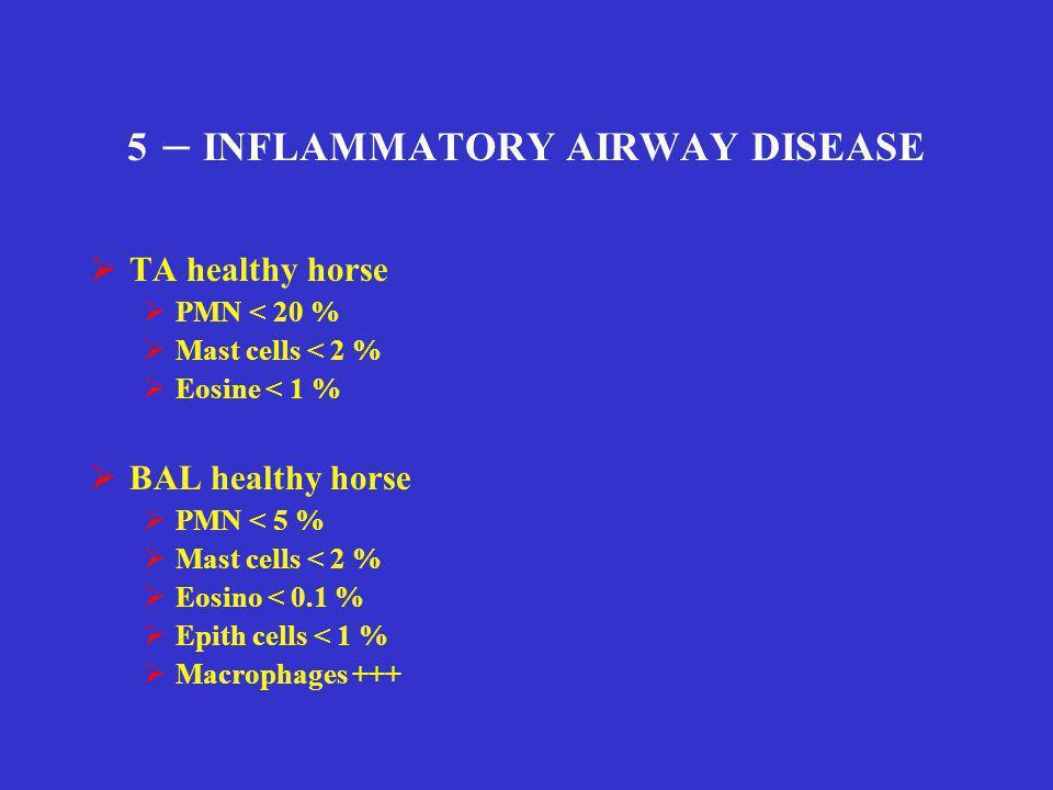 5 – INFLAMMATORY AIRWAY DISEASE  TA healthy horse  PMN < 20 %  Mast cells < 2 %  Eosine < 1 %  BAL healthy horse  PMN < 5 %  Mast cells < 2 % 