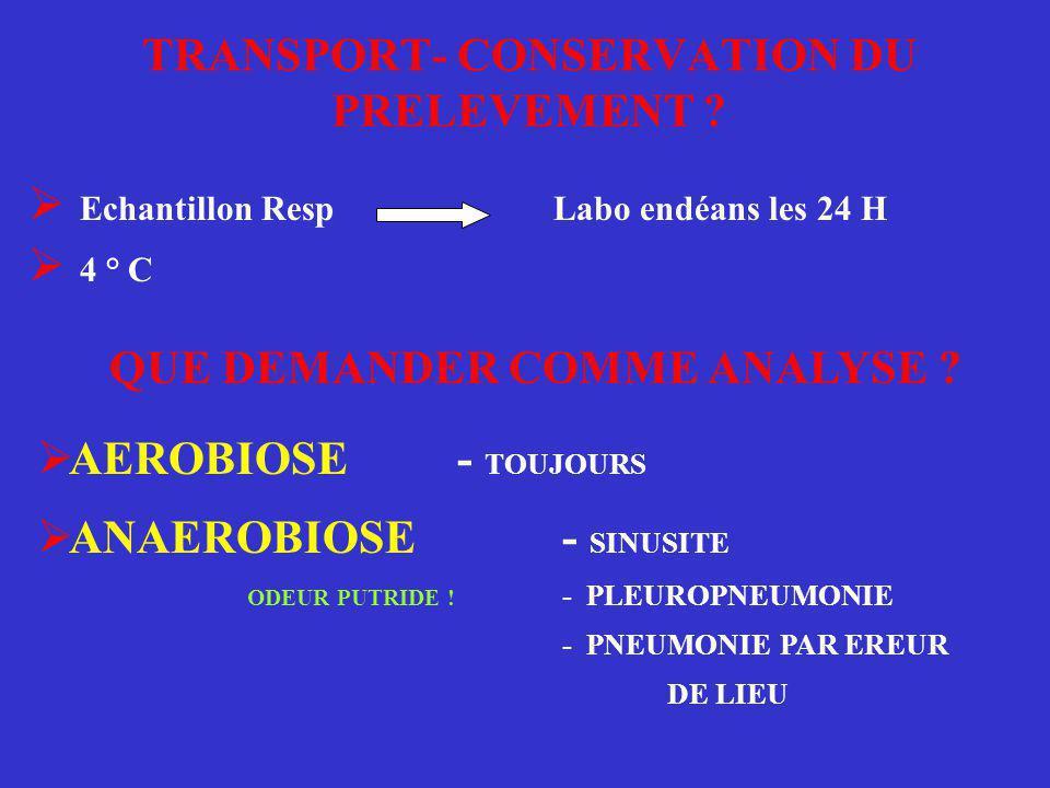 TRANSPORT- CONSERVATION DU PRELEVEMENT ?  Echantillon Resp Labo endéans les 24 H  4 ° C QUE DEMANDER COMME ANALYSE ?  AEROBIOSE- TOUJOURS  ANAEROB