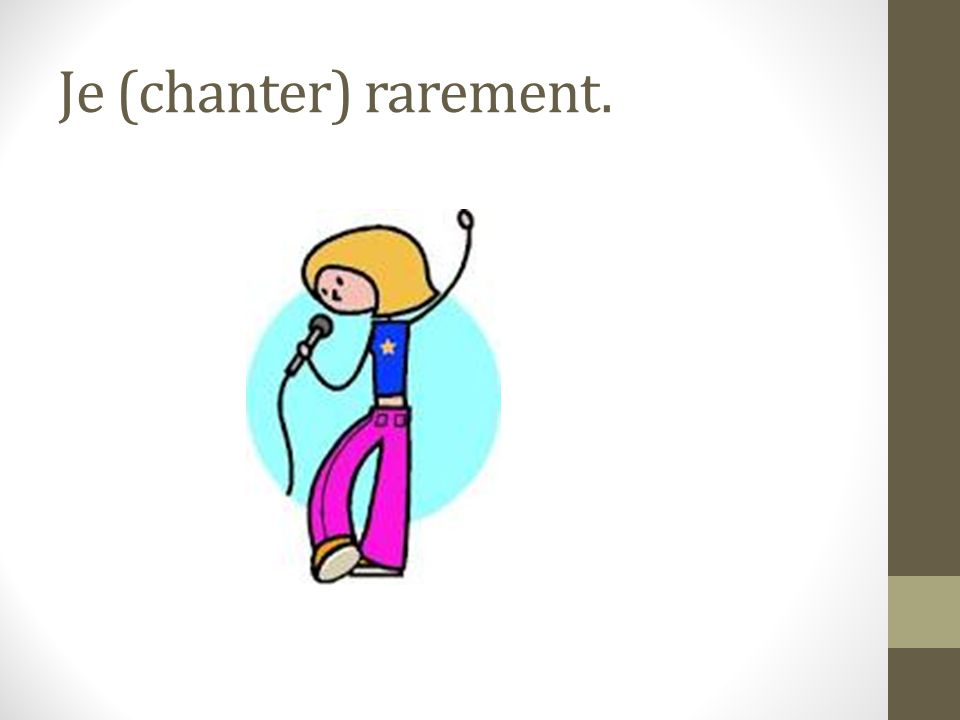 Je (chanter) rarement.