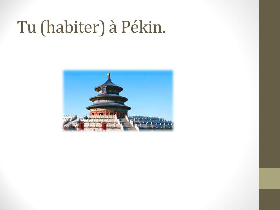 Tu (habiter) à Pékin.