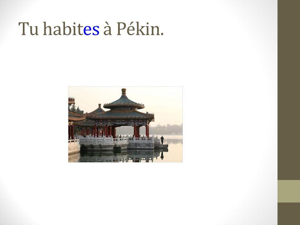 Tu habites à Pékin.