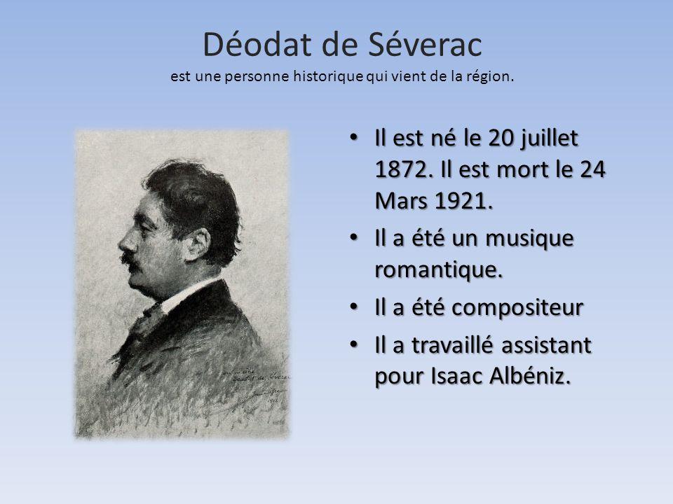 Déodat de Séverac est une personne historique qui vient de la région. • Il est né le 20 juillet 1872. Il est mort le 24 Mars 1921. • Il a été un musiq