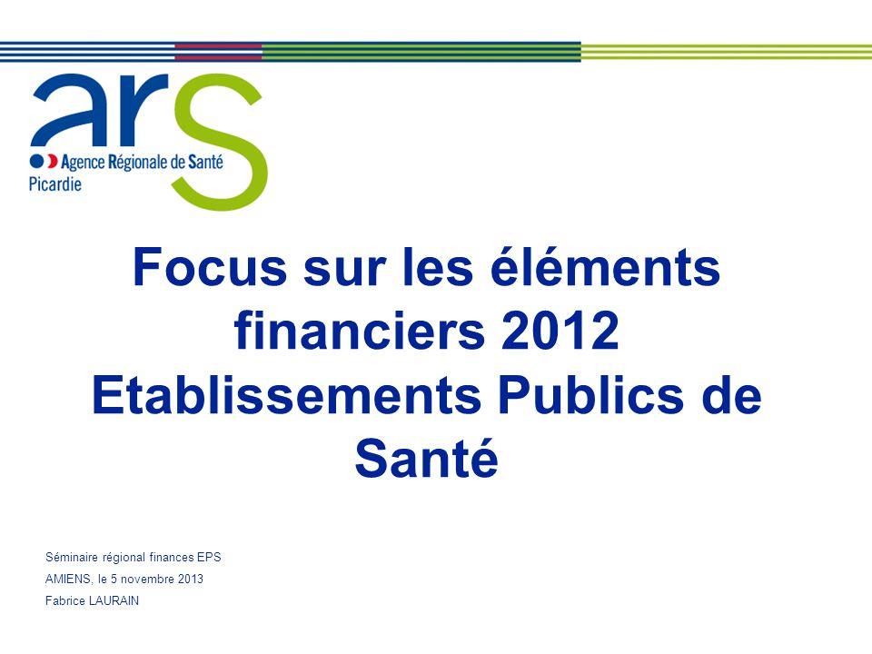 Focus sur les éléments financiers 2012 Etablissements Publics de Santé Séminaire régional finances EPS AMIENS, le 5 novembre 2013 Fabrice LAURAIN