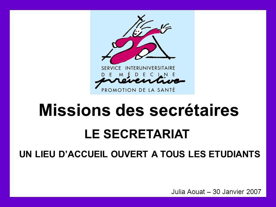 Missions des secrétaires Julia Aouat – 30 Janvier 2007 LE SECRETARIAT UN LIEU D'ACCUEIL OUVERT A TOUS LES ETUDIANTS