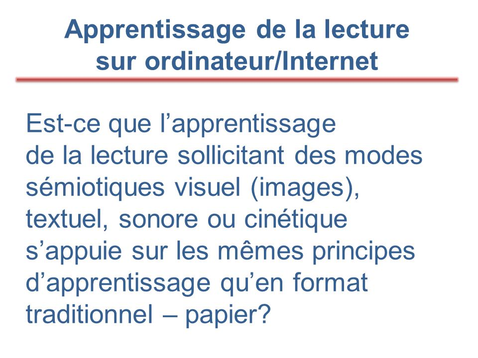 Apprentissage de la lecture sur ordinateur/Internet Est-ce que l'apprentissage de la lecture sollicitant des modes sémiotiques visuel (images), textuel, sonore ou cinétique s'appuie sur les mêmes principes d'apprentissage qu'en format traditionnel – papier?