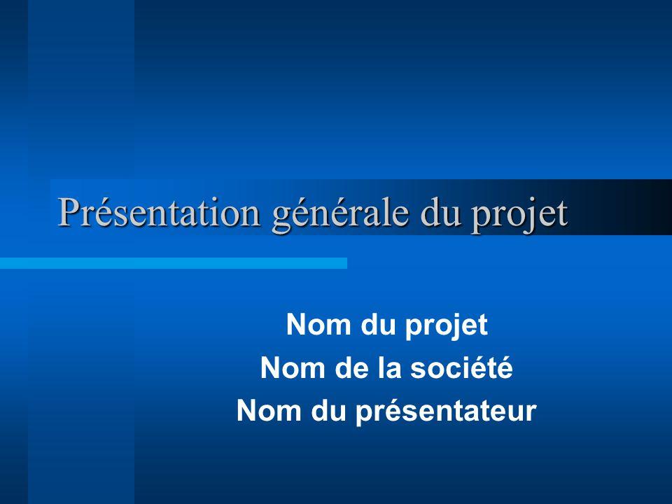 Présentation générale du projet Nom du projet Nom de la société Nom du présentateur