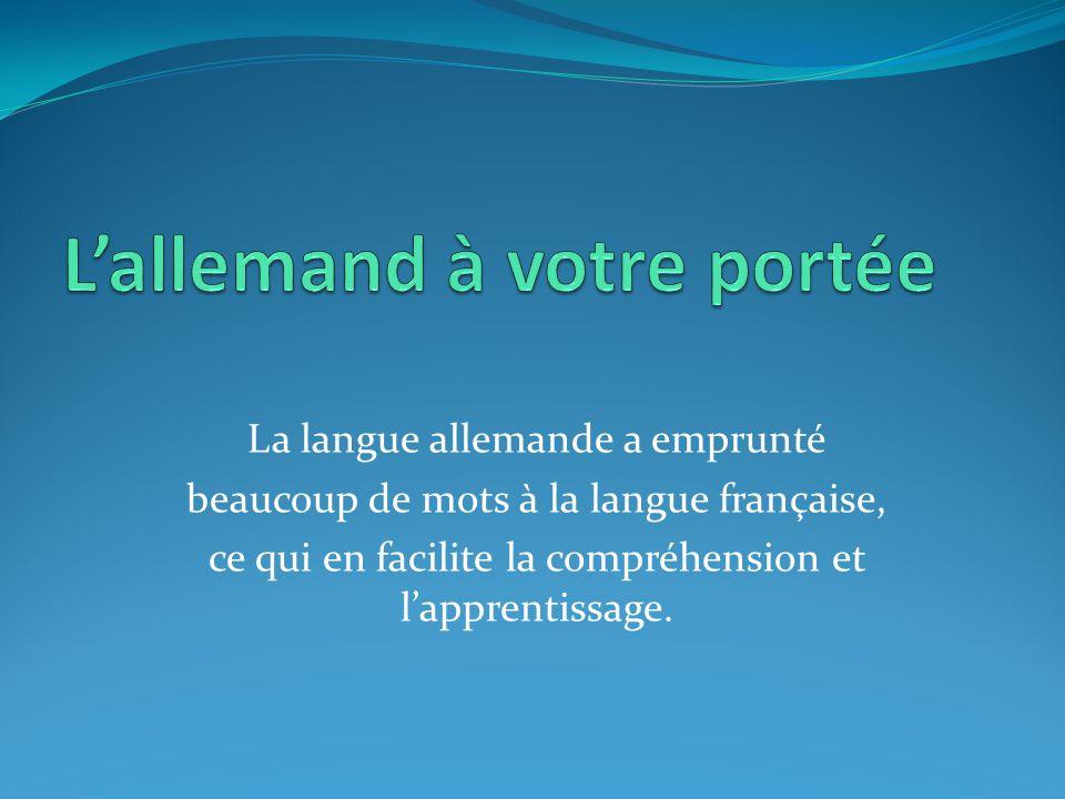 La langue allemande a emprunté beaucoup de mots à la langue française, ce qui en facilite la compréhension et l'apprentissage.