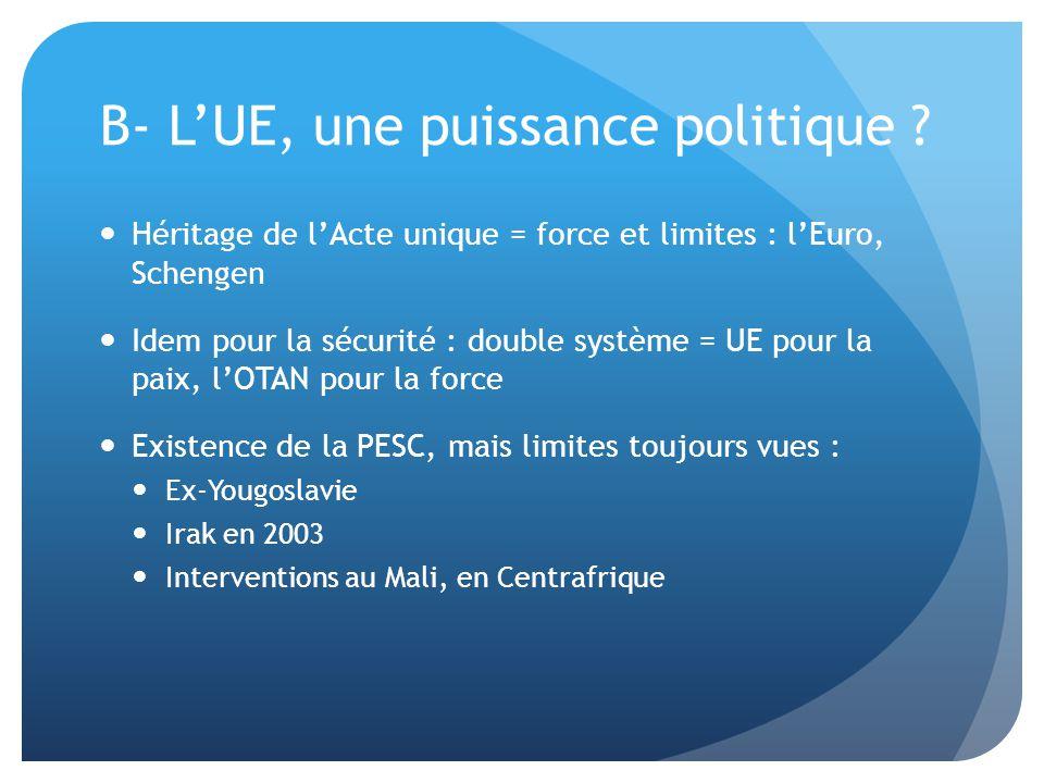 B- L'UE, une puissance politique ?  Héritage de l'Acte unique = force et limites : l'Euro, Schengen  Idem pour la sécurité : double système = UE pou