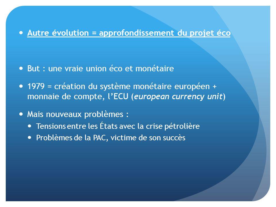  Autre évolution = approfondissement du projet éco  But : une vraie union éco et monétaire  1979 = création du système monétaire européen + monnaie