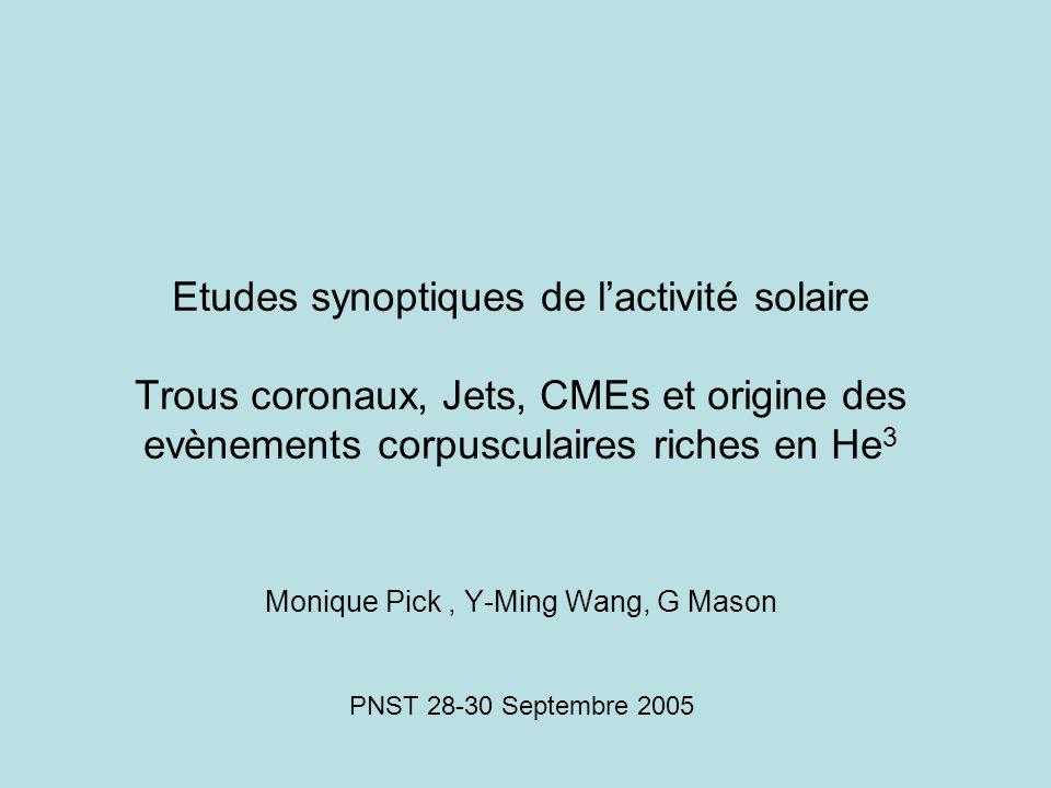 Etudes synoptiques de l'activité solaire Trous coronaux, Jets, CMEs et origine des evènements corpusculaires riches en He 3 Monique Pick, Y-Ming Wang, G Mason PNST 28-30 Septembre 2005