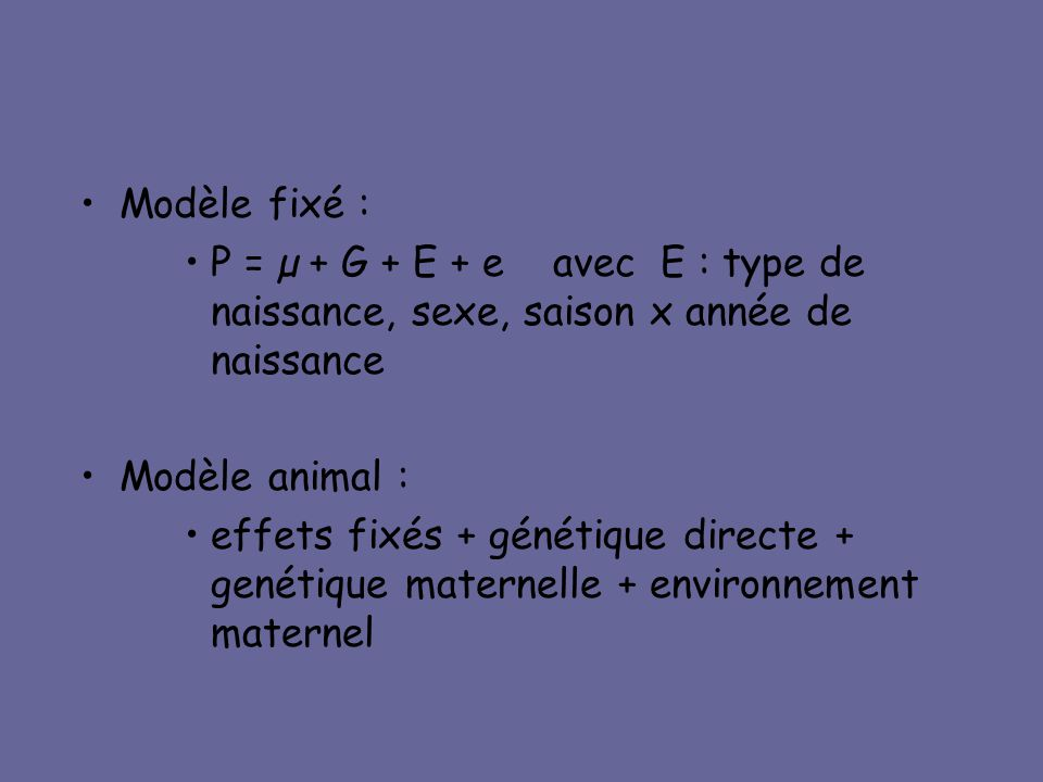•Modèle fixé : •P = µ + G + E + e avec E : type de naissance, sexe, saison x année de naissance •Modèle animal : •effets fixés + génétique directe + g
