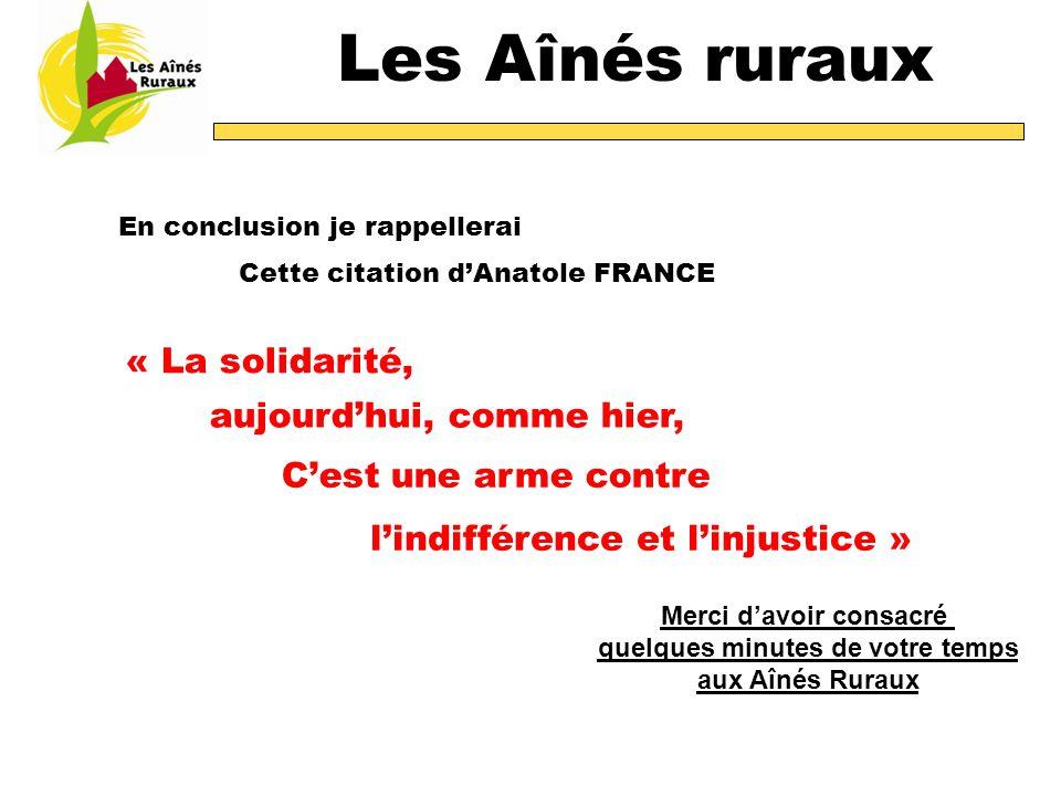 Les Aînés ruraux En conclusion je rappellerai Cette citation d'Anatole FRANCE « La solidarité, C'est une arme contre Merci d'avoir consacré quelques minutes de votre temps aux Aînés Ruraux aujourd'hui, comme hier, l'indifférence et l'injustice »