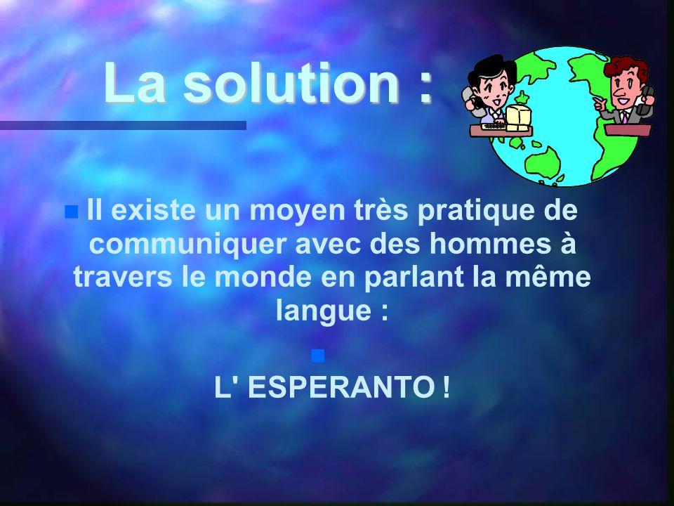 La solution : La solution :   Il existe un moyen très pratique de communiquer avec des hommes à travers le monde en parlant la même langue :   L ESPERANTO !