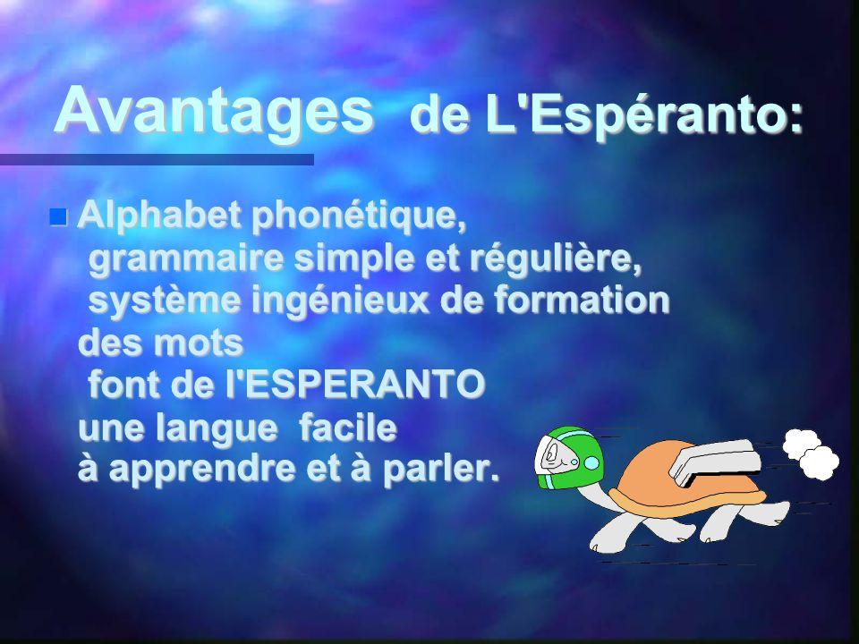 Avantages de L Espéranto:  Alphabet phonétique, grammaire simple et régulière, système ingénieux de formation des mots font de l ESPERANTO une langue facile à apprendre et à parler.
