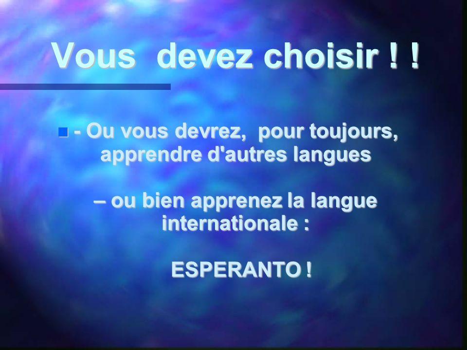 Vous devez choisir ! !  - Ou vous devrez, pour toujours, apprendre d'autres langues – ou bien apprenez la langue internationale : ESPERANTO !