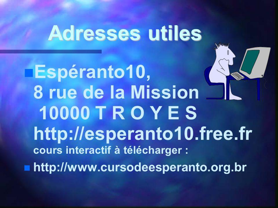 Adresses utiles   Espéranto10, 8 rue de la Mission 10000 T R O Y E S http://esperanto10.free.fr cours interactif à télécharger :   http://www.cursodeesperanto.org.br