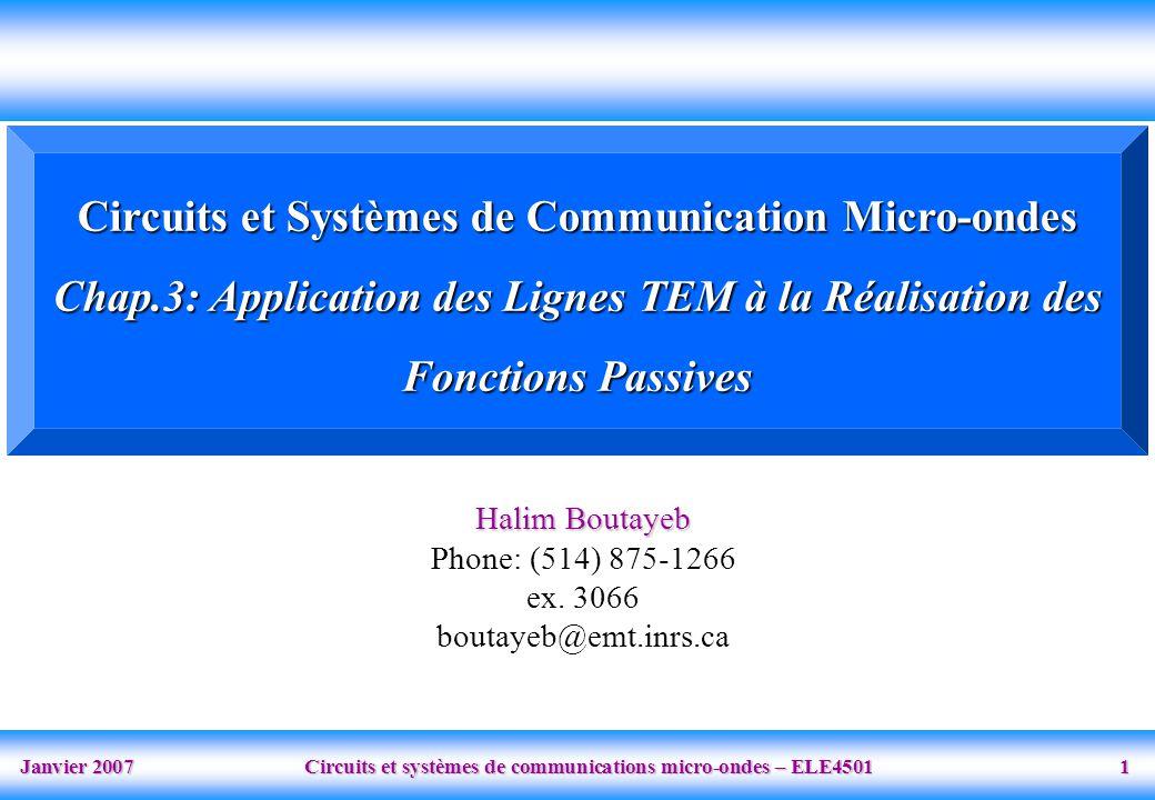 Janvier 2007 Circuits et systèmes de communications micro-ondes – ELE4501 1 Circuits et Systèmes de Communication Micro-ondes Chap.3: Application des Lignes TEM à la Réalisation des Fonctions Passives Halim Boutayeb Phone: (514) 875-1266 ex.
