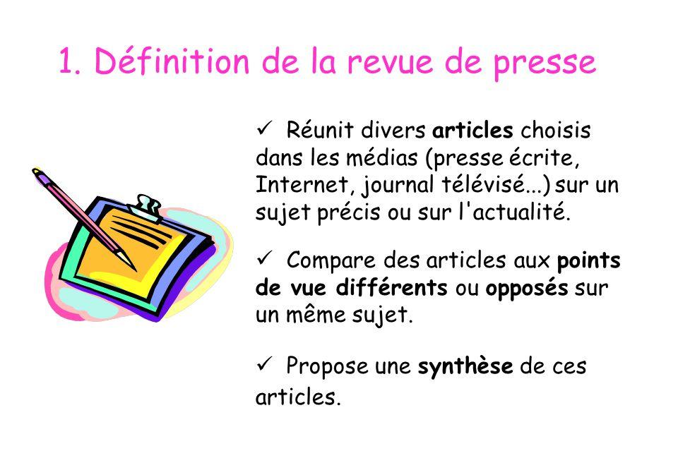 1. Définition de la revue de presse  Réunit divers articles choisis dans les médias (presse écrite, Internet, journal télévisé...) sur un sujet préci
