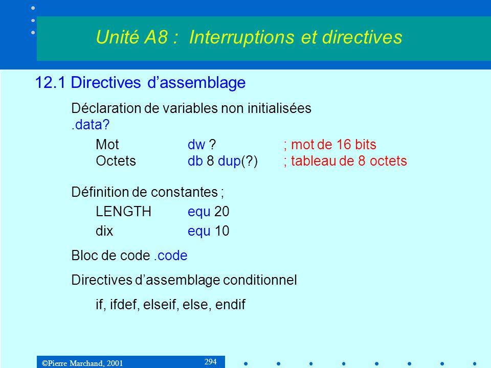 ©Pierre Marchand, 2001 294 12.1 Directives d'assemblage Déclaration de variables non initialisées.data? Motdw ?; mot de 16 bits Octetsdb 8 dup(?); tab
