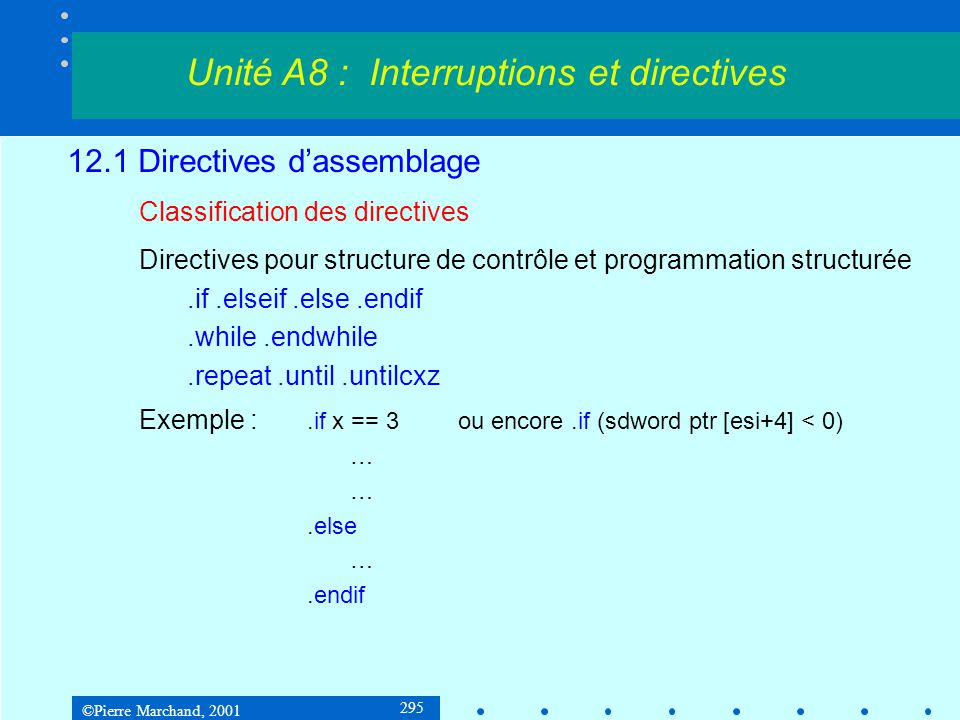 ©Pierre Marchand, 2001 296 12.1 Directives d'assemblage Classification des directives Création de fonctions : maFonction proc uses esi edi, a:DWORD, b:WORD LOCAL i:BYTE LOCAL x:DWORD movi, 1 movesi, a...