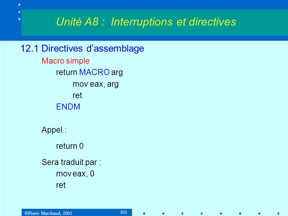 ©Pierre Marchand, 2001 301 12.1 Directives d'assemblage Macro simple return MACRO arg mov eax, arg ret ENDM Appel : return 0 Sera traduit par : moveax, 0 ret Unité A8 : Interruptions et directives