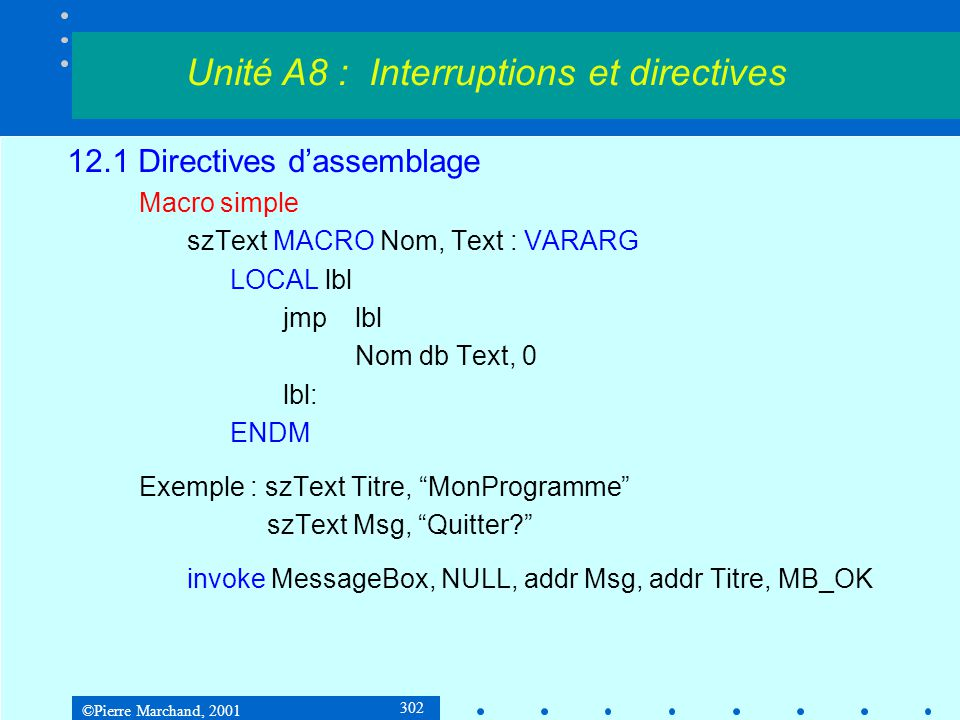 ©Pierre Marchand, 2001 302 12.1 Directives d'assemblage Macro simple szText MACRO Nom, Text : VARARG LOCAL lbl jmplbl Nom db Text, 0 lbl: ENDM Exemple : szText Titre, MonProgramme szText Msg, Quitter? invoke MessageBox, NULL, addr Msg, addr Titre, MB_OK Unité A8 : Interruptions et directives